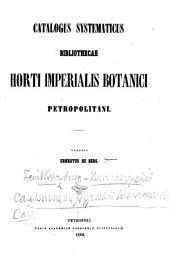 Catalogus systematicus Bibliothecae Horti Imperialis Botanici Petropolitani. Curavit E. de Berg
