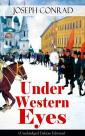 Under Western Eyes (Unabridged Deluxe Edition): An Intriguing Tale of Espionage and Betrayal in Czarist Russia From the Renowned Author of Heart of Darkness, Nostromo & The Secret Agent (Including Author's Memoirs, Letters & Critical Essays)