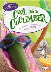 Cool as a Cucumber: And Other Expressions about Food
