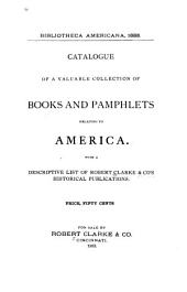 Bibliotheca Americana, 1883: Catalogue of a Valuable Collection of Books and Pamphlets Relating to America : with a Descriptive List of Robert Clarke & Co's Historical Publications