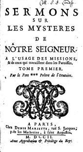 Sermons Sur Les Mysteres De Nôtre Seigneur: A L'Usage Des Missions, & de ceux qui travaillent dans les Paroisses, Volume1