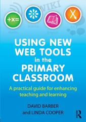 Using New Web Tools in the Primary Classroom: A practical guide for enhancing teaching and learning