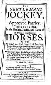 The Gentleman's Jockey, and Approved Farrier: Instructing, in the Natures, Causes, and Cures of All Diseases Incident to Horses ... With Divers Other Curiosities Collected by ... J. H. Esquire [i.e. John Halfpenny], Matthew Hodson [and Others]... The Third Edition