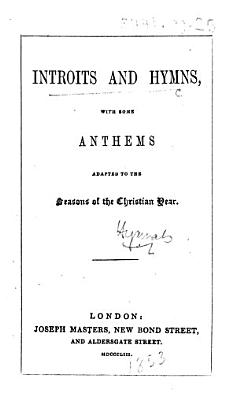Introits and Hymns  with some anthems  adapted to the seasons of the Christian year   Compiled by G  C  White   PDF