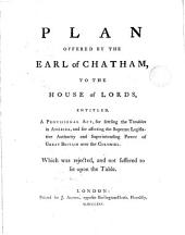 Plan Offered by the Earl of Chatham, to the House of Lords: Entitled, a Provisional Act, for Settling the Troubles in America, and for Asserting the Supreme Legislative Authority and Superintending Power of Great Britain Over the Colonies. Which was Rejected, and Not Suffered to Lie Upon the Table, Volume 1