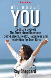 All About You: Cool Life Secrets. The Truth about Romance. Self-Esteem. Health, Happiness and Inspiration for Teen Girls.