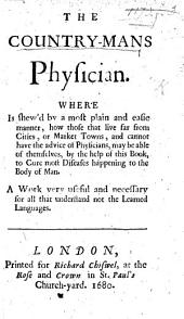 The Country-mans Physician. Where is Shew'd by a Most Plain and Easie Manner, how Those that Live Far from Cities, Or Market Towns, and Cannot Have the Advice of Physicians, May be Able of Themselves, by the Help of this Book, to Cure Most Diseases Happening to the Body of Man, Etc