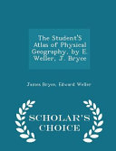 The Student s Atlas of Physical Geography  by E  Weller  J  Bryce   Scholar s Choice Edition PDF