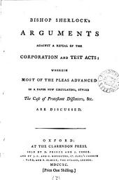 Bishop Sherlock's Arguments Against a Repeal of the Corporation and Test Acts:: Wherein Most of the Pleas Advanced in a Paper Now Circulated, Styled The Case of Protestant Dissenters, &c. are Discussed..