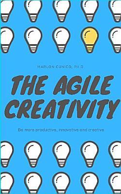 The Agile Creativity  Be more productive  innovative and creative