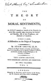 The Theory of Moral Sentiments: Or, An Essay Towards an Analysis of the Principles by which Men Naturally Judge Concerning the Conduct and Character, First of Their Neighbours, and Afterwards of Themselves. To which is Added, A Dissertation on the Origin of Languages, Volume 1