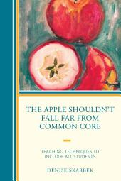 The Apple Shouldn't Fall Far from Common Core: Teaching Techniques to Include All Students