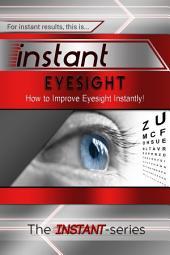 Instant Eyesight: How to Improve Eyesight Instantly!