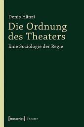 Die Ordnung des Theaters: Eine Soziologie der Regie