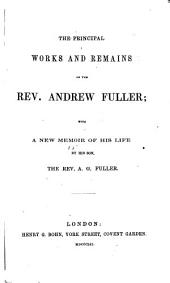 The Principal Works and Remains of the Rev. Andrew Fuller: With a New Memoir of His Life