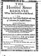 The Humbled Sinner Resolved Vvhat Hee Should Do to Bee Saved. Or, Faith in the Lord Jesus Christ, the Only Way of Salvation for Sensible Sinners: Discovering the Quality, Object, Acts, Seat, Subject, Inseparable Concomitants and Degrees of Justifying Faith. The Agreement and Difference of a Strong and Weak Faith; the Difficulty of Beleeving, the Facility of Mistake about It, and the Misery of Unbeleef. The Nature of Living by Faith, and the Improvement of it to a Full Assurance. Wherein Several Cases are Resolved, and Objections Answered. By Obadiah Sedgvvick, B.D and Late Minister of the Gospel in Covent Garden