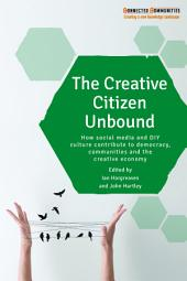 The creative citizen unbound: How social media and DIY culture contribute to democracy, communities and the creative economy