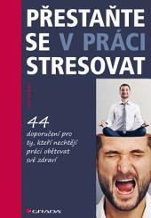 Přestaňte se v práci stresovat: 44 doporučení pro ty, kteří nechtějí práci obětovat své zdraví