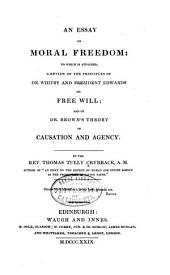 An Essay on Moral Freedom: To which is Attached, a Review of the Principles of Dr. Whitby and President Edwards on Free Will; and of Dr. Brown's Theory of Causation and Agency