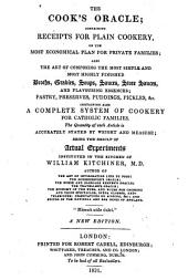 The Cook's Oracle: Containing Receipts for Plain Cookery, on the Most Economical Plan for Private Families : Containing Also a Complete System of Cookery for Catholic Families : Being the Result of Actual Experiments Instituted in the Kitchen of William Kitchiner, M. D.