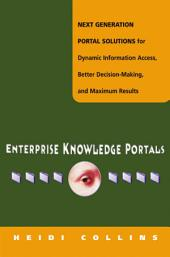 Enterprise Knowledge Portals: Next Generation Portal Solutions for Dynamic Information Access, Better Decision Making and Maximum Results
