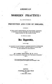 The American Modern Practice: Or, A Simple Method of Prevention and Cure of Diseases According to the Latest Improvements and Discoveries ... to which is Added, an Appendix, Containing an Account of Many Domestic Remedies Recently Introduced Into Practice, and Some Approved Formulæ, Applicable to the Diseases of Our Climate