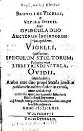 Brunellus Vigelli & Vetula Ovidii: seu, Opuscula duo auctorum incertorum, prius quidem Vigelli, qui fertur Speculum stultorum, posterius verò, Libri tres de Vetula Ovidii, falsò sic dicti, ambo ante duo propè secula junctim publico charactere Coloniae excusa, nunc verò denuò ex illustri quâdam Saxoniae Inferioris bibliothecâ deprompta ...