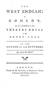 The West Indian: a Comedy, [in Five Acts, and in Prose] ... By the Author of The Brothers [i.e. R. Cumberland].
