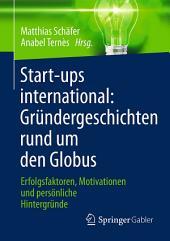 Start-ups international: Gründergeschichten rund um den Globus: Erfolgsfaktoren, Motivationen und persönliche Hintergründe
