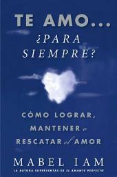 Te amo... ¿para siempre? (I Love You. Now What?): Cómo lograr, mantener o rescatar el amor