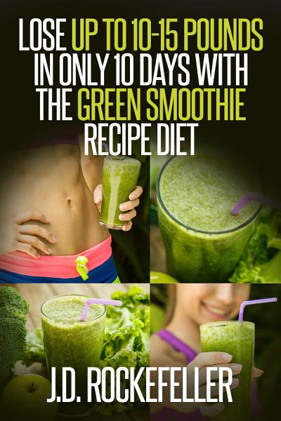 Lose up to 10-15 Pounds in Only 10 Days with the Green Smoothie Recipe Diet