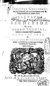 Francisci Glissonii ... Tractatus de rachitide sive morbo puerili, subtextis continue observationibus Georgii Bate & Ahasueri Regemorteri, ..