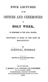 Four Lectures on the Offices and Ceremonies of Holy Week: As Performed in the Papal Chapels: Delivered in Rome in the Lent of MDCCCXXXVII.