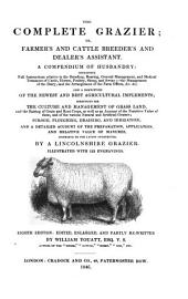 The Complete Grazier: Or, Farmer's and Cattle Breeder's and Dealer's Assistant. A Compendium of Husbandry ... a Description of the Newest and Best Agricultural Implements; ... By a Lincolnshire Grazier ... Edited, Enlarged, and Partly Rewritten by William Youatt, ...