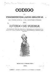Código de procedimientos y leyes orgánicas del poder judicial y del Ministerio público del estado de Puebla: Conteniendo todas las adiciones y reformas que se les han hecho hasta la fecha, y algunas otras leyes intercaladas, y conexas con la materia