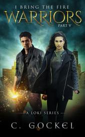 Warriors: I Bring the Fire Part V ~ A Story for Fans of Norse Mythology, Urban Fantasy, Contemporary Fantasy, and Paranormal: When the Newest Incarnation of Loki Meets Science, What Could Go Wrong?