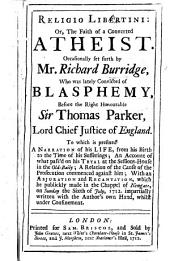 Religio Libertini: or, the Faith of a converted atheist. Occasionally set forth by Mr. R. Burridge, who was lately convicted of blasphemy ... To which is prefixed a narration of his life ... an account of what pass'd on his tryal ... with an abjuration and recantation, etc
