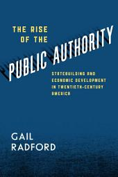 The Rise of the Public Authority: Statebuilding and Economic Development in Twentieth-Century America