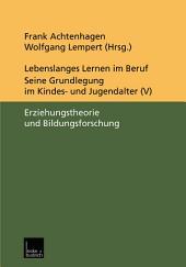 Lebenslanges Lernen im Beruf — seine Grundlegung im Kindes- und Jugendalter: Band 5: Erziehungstheorie und Bildungsforschung
