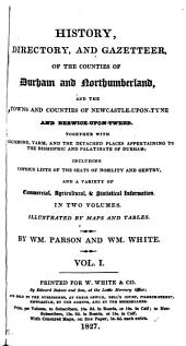 History, directory, and gazetteer of the counties of Durham and Northumberland, by W. Parson and W. White