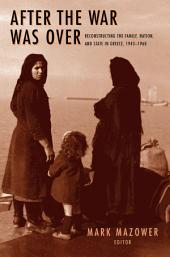 After the War was Over: Reconstructing the Family, Nation, and State in Greece, 1943-1960