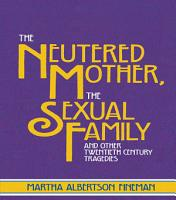 The Neutered Mother  The Sexual Family and Other Twentieth Century Tragedies PDF