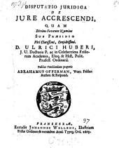 Disputatio juridica De jure accrescendi ... Sub Praesidio ... D. Ulrici Huberi