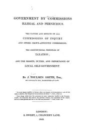 Government by Commissions Illegal and Pernicious: The Nature and Effects of All Commissions of Inquiry and Other Crown-appointed Commissions : the Constitutional Principles of Taxation and the Rights, Duties, and Importance of Local Self-government
