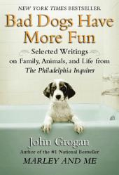 Bad Dogs Have More Fun: Selected Writings on Animals, Family and Life by John Grogan for The Philadelphia Inquirer