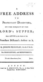 A Free Address to Protestant Dissenters, on the subject of the Lord's Supper; and a Letter to the Author of the Protestant Dissenter's Answer to it. Third edition, with improvements