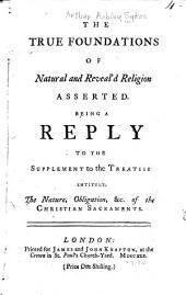 The True Foundations of Natural and Reveal'd Religion Asserted: Being a Reply to the Supplement to the Treatise [by D. Waterland] Entitul'd, The Nature, Obligation, &c. of the Christian Sacraments