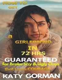 How to Get a Girlfriend in 72Hrs Guaranteed for Broke Shy and Ugly Guys That Lacks Courage