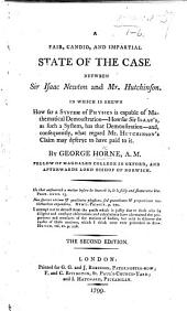 A fair, candid, and impartial State of the Case between Sir Isaac Newton and Mr Hutchinson. In which is shown, how far a system of physics is capable of mathematical demonstration; how far Sir Isaac's ... has that demonstration, etc