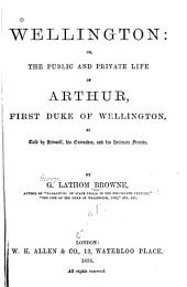 Wellington: Or, The Public and Private Life of Arthur, First Duke of Wellington: As Told by Himself, His Comrades, and His Intimate Friends